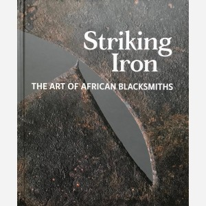 Striking Iron. The Art of African Blacksmiths
